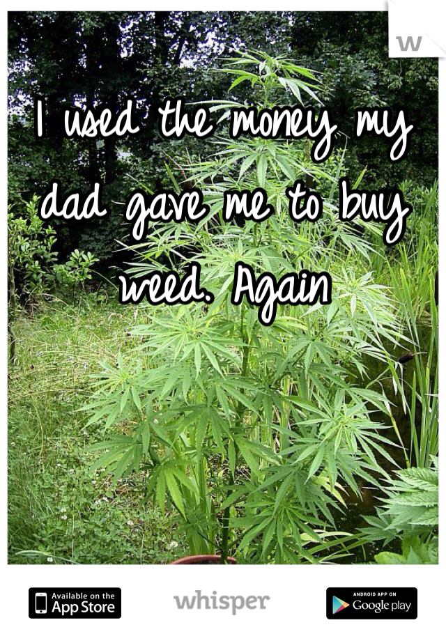 I used the money my dad gave me to buy weed. Again