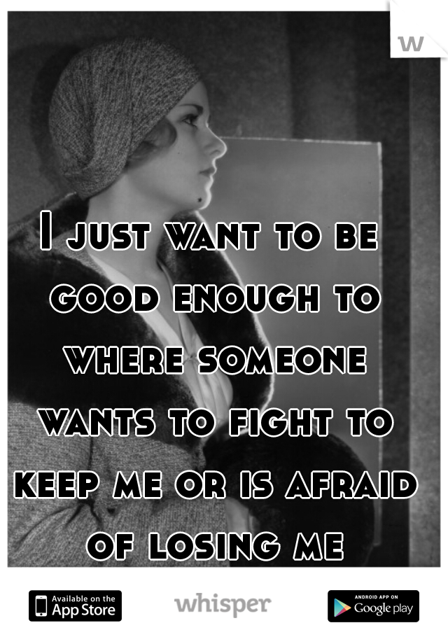 I just want to be good enough to where someone wants to fight to keep me or is afraid of losing me