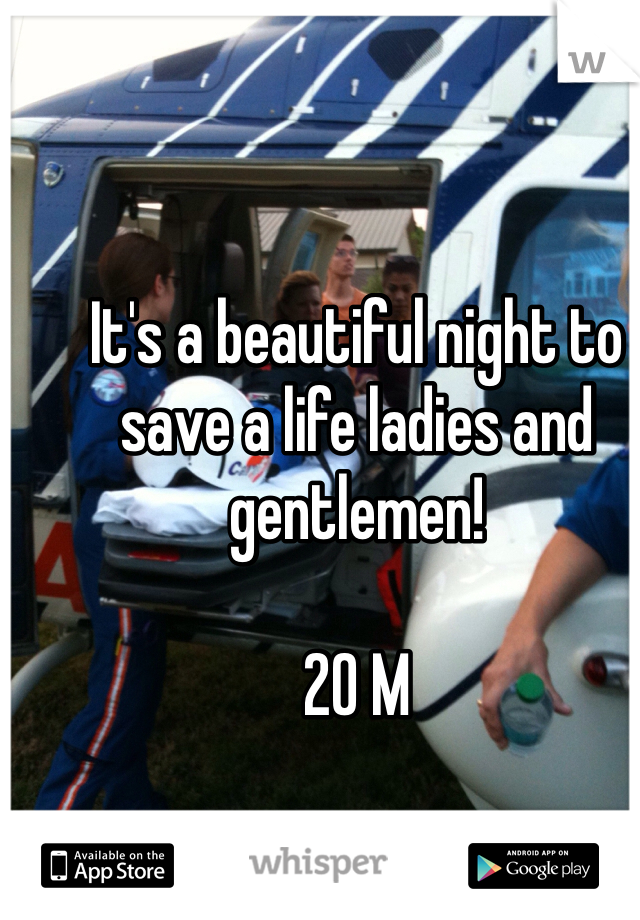 It's a beautiful night to save a life ladies and gentlemen!  20 M