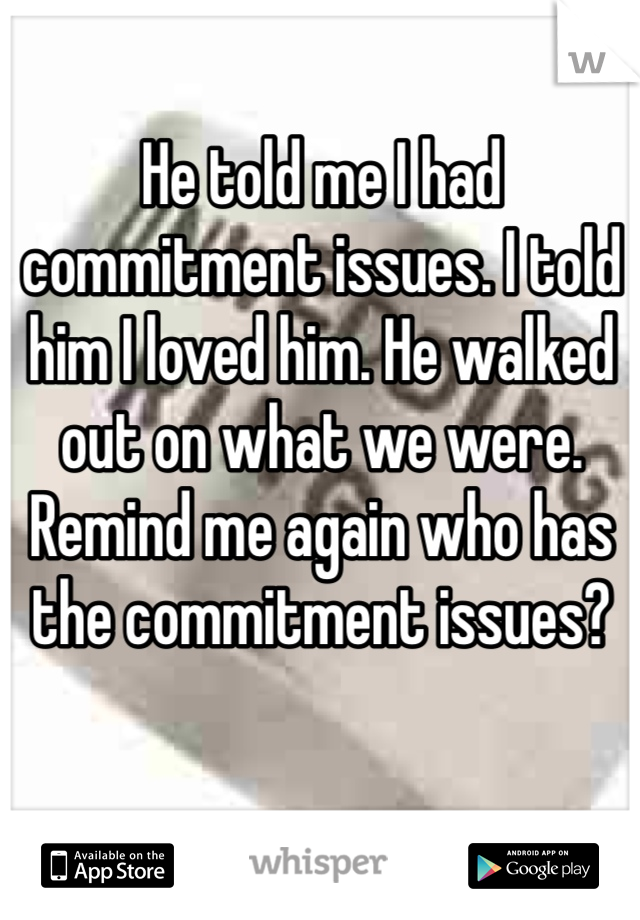 He told me I had commitment issues. I told him I loved him. He walked out on what we were. Remind me again who has the commitment issues?