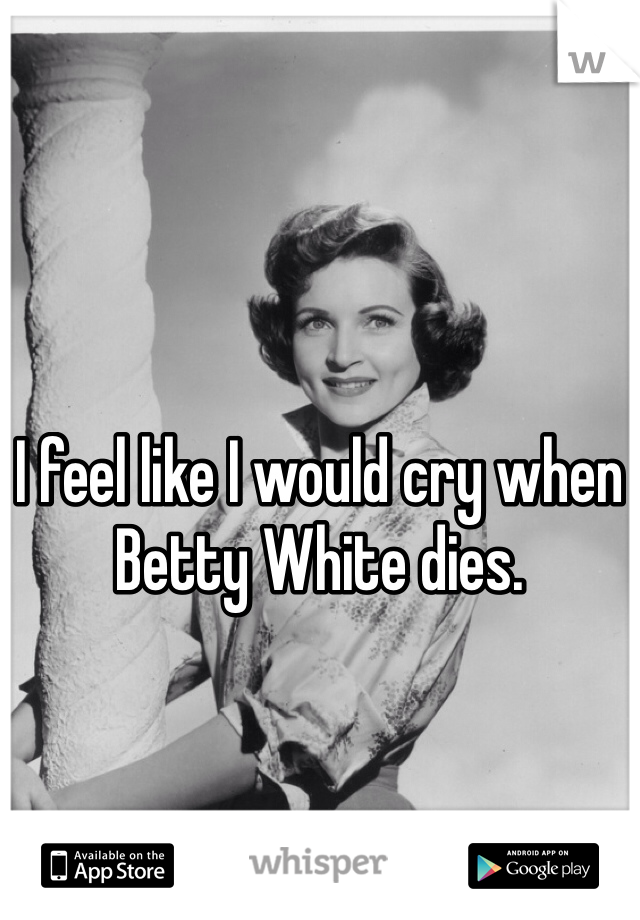 I feel like I would cry when Betty White dies.