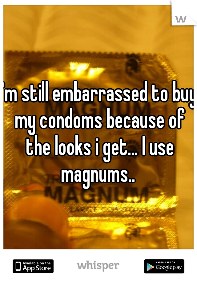I'm still embarrassed to buy my condoms because of the looks i get... I use magnums..