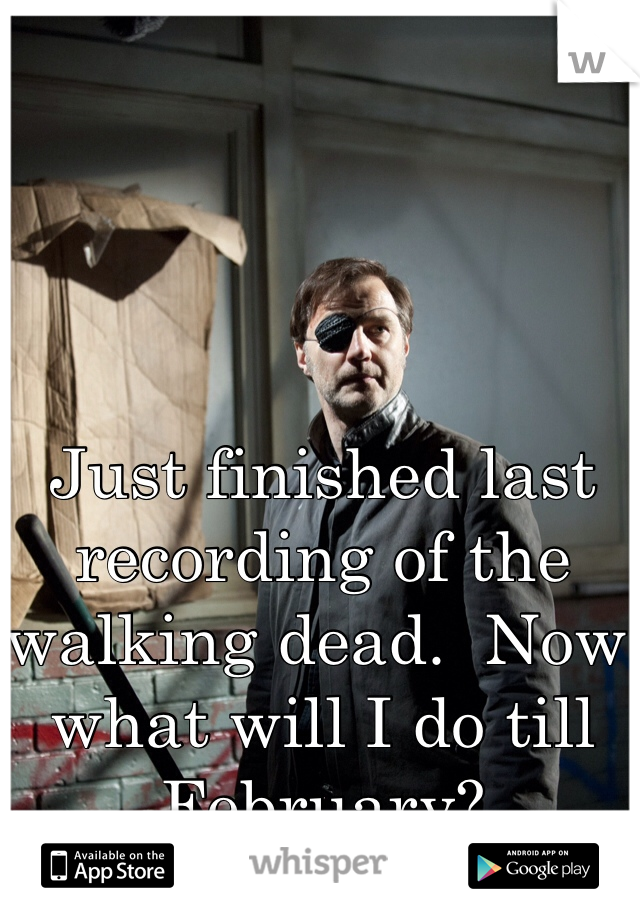 Just finished last recording of the walking dead.  Now what will I do till February?