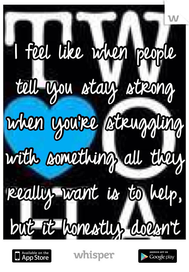 I feel like when people tell you stay strong when you're struggling with something all they really want is to help, but it honestly doesn't for most people I know.