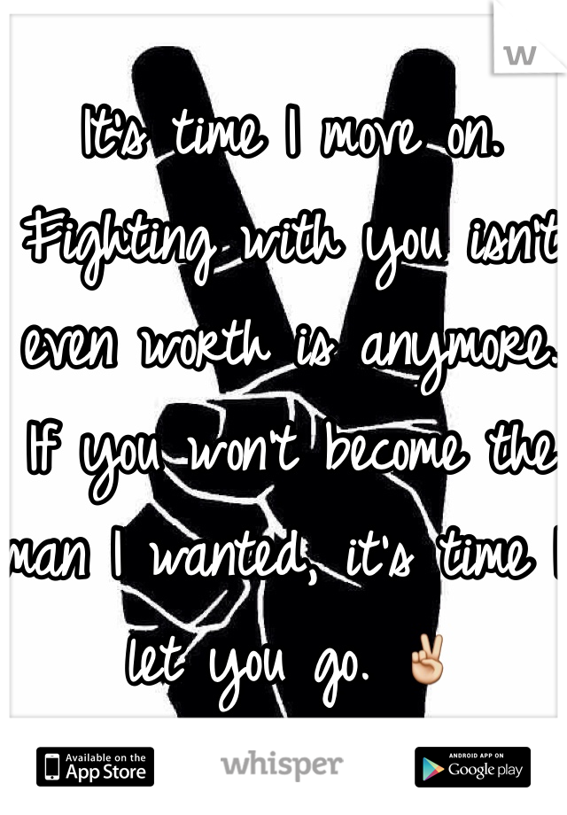 It's time I move on.  Fighting with you isn't even worth is anymore. If you won't become the man I wanted, it's time I let you go. ✌️