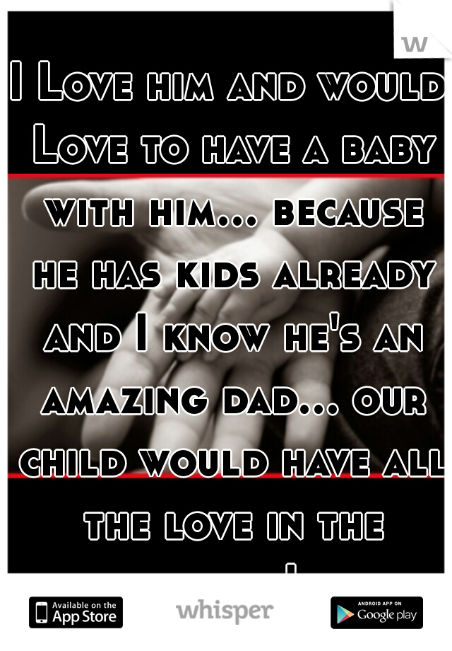 I Love him and would Love to have a baby with him... because he has kids already and I know he's an amazing dad... our child would have all the love in the world!