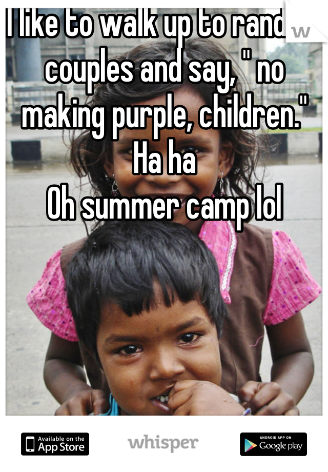 "I like to walk up to random couples and say, "" no making purple, children.""  Ha ha Oh summer camp lol"