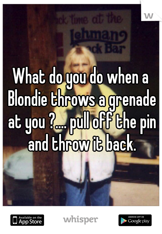 What do you do when a Blondie throws a grenade at you ?.... pull off the pin and throw it back.