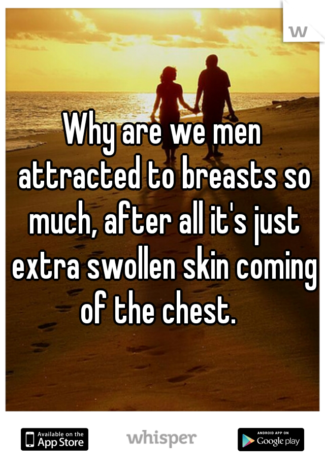 Why are we men attracted to breasts so much, after all it's just extra swollen skin coming of the chest.