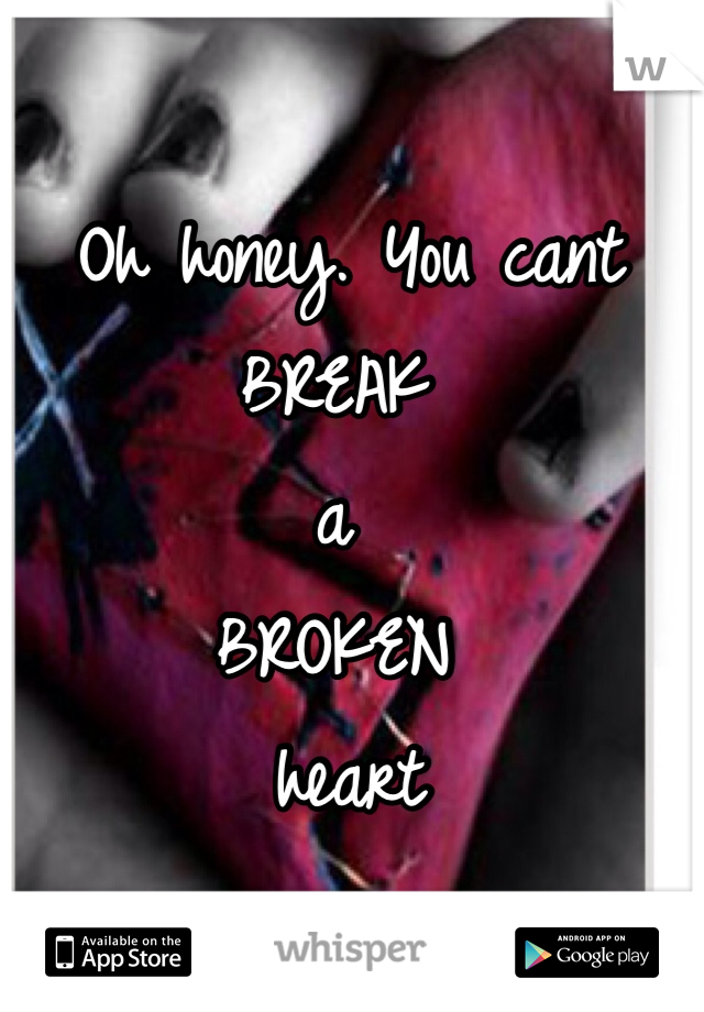 Oh honey. You cant  BREAK  a  BROKEN  heart