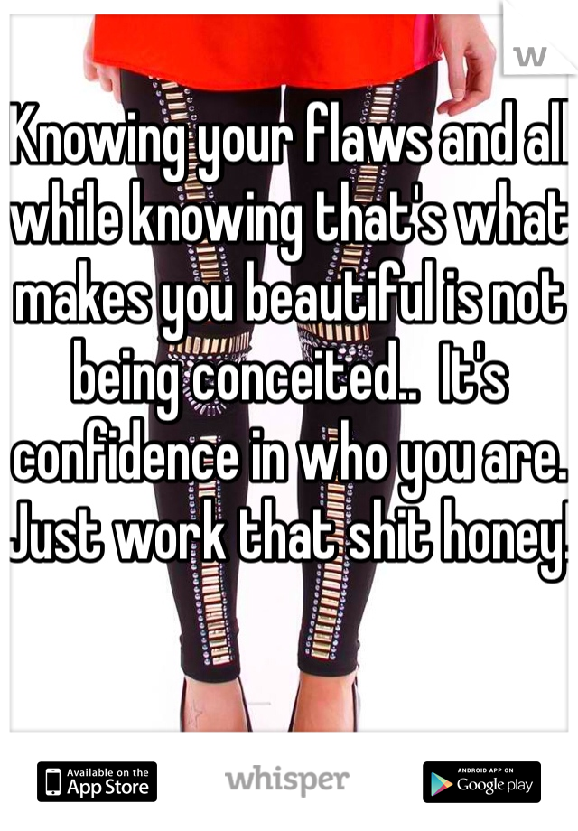 Knowing your flaws and all while knowing that's what makes you beautiful is not being conceited..  It's confidence in who you are. Just work that shit honey!