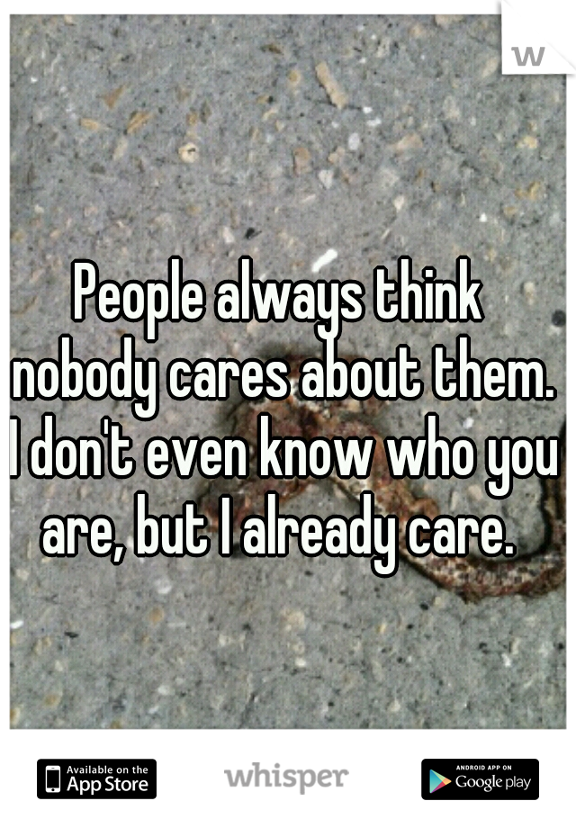 People always think nobody cares about them. I don't even know who you are, but I already care.