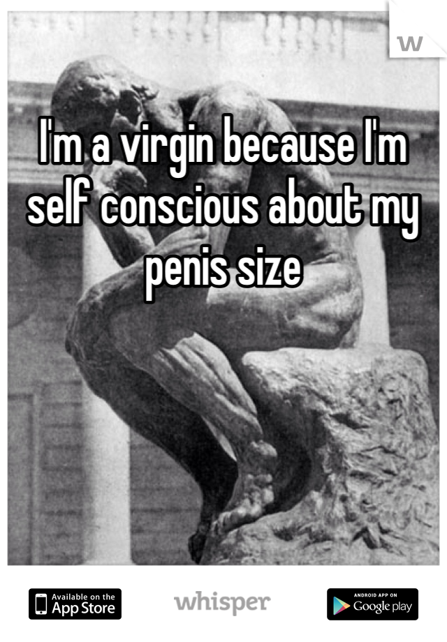 I'm a virgin because I'm self conscious about my penis size