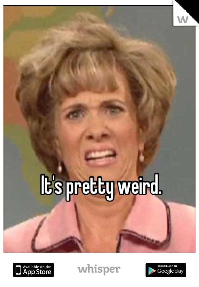 It's pretty weird.
