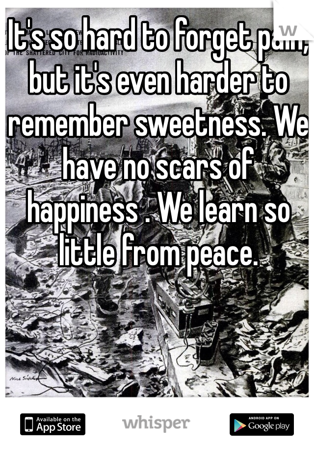 It's so hard to forget pain, but it's even harder to remember sweetness. We have no scars of happiness . We learn so little from peace.