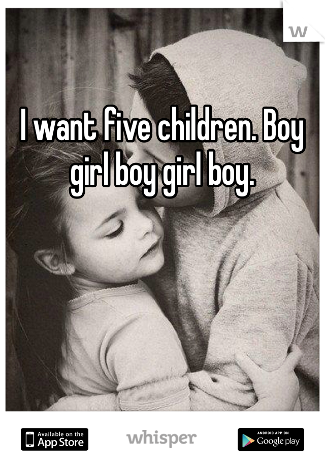 I want five children. Boy girl boy girl boy.