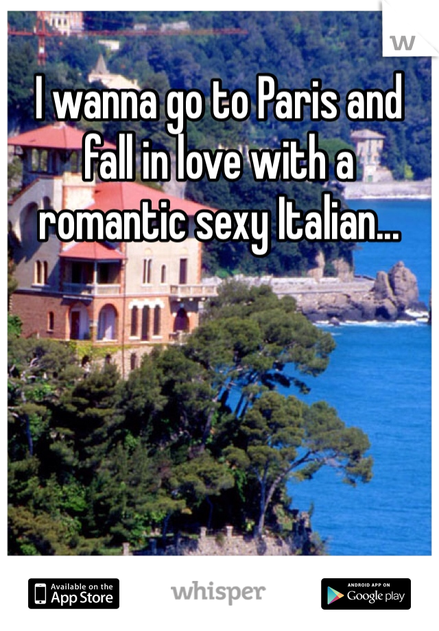 I wanna go to Paris and fall in love with a romantic sexy Italian...