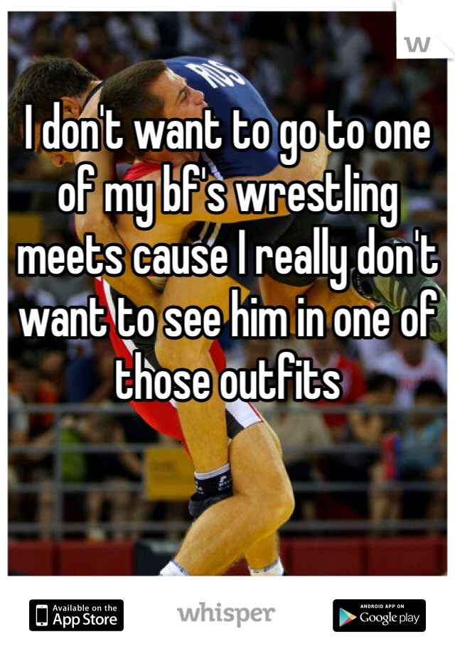 I don't want to go to one of my bf's wrestling meets cause I really don't want to see him in one of those outfits