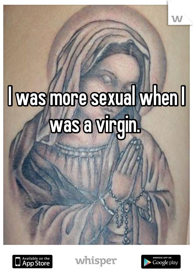 I was more sexual when I was a virgin.