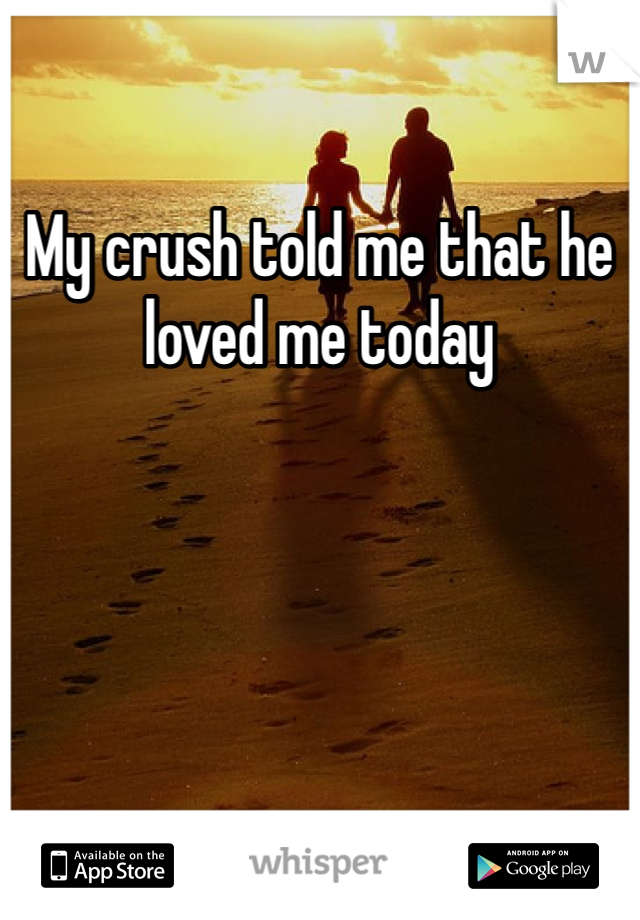 My crush told me that he loved me today