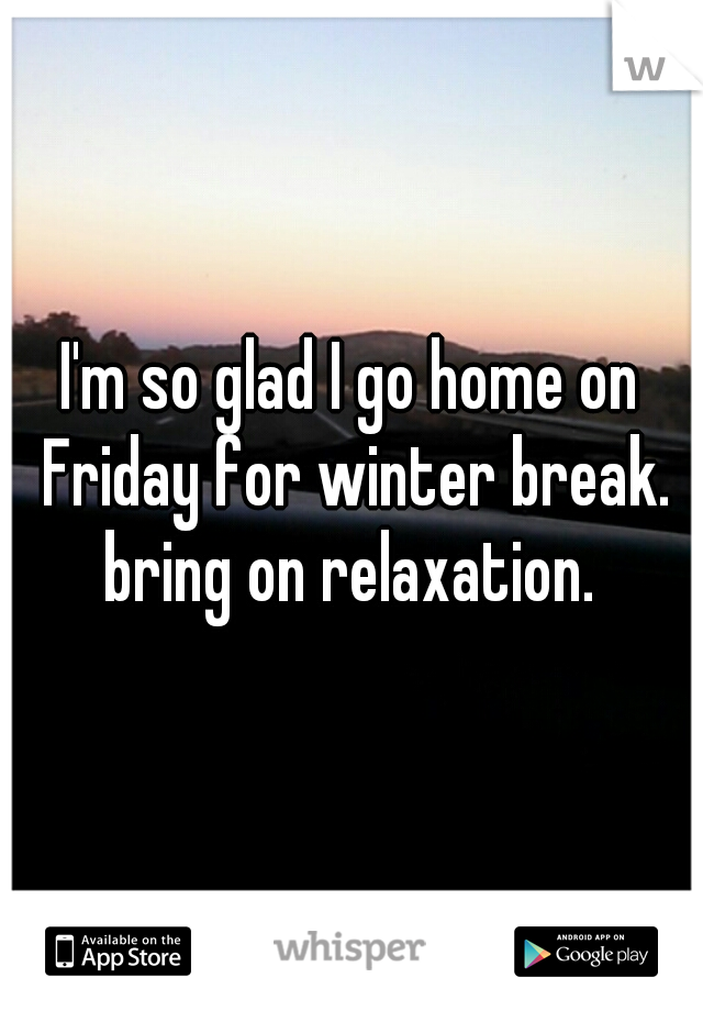 I'm so glad I go home on Friday for winter break. bring on relaxation.