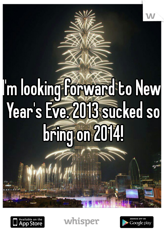 I'm looking forward to New Year's Eve. 2013 sucked so bring on 2014!
