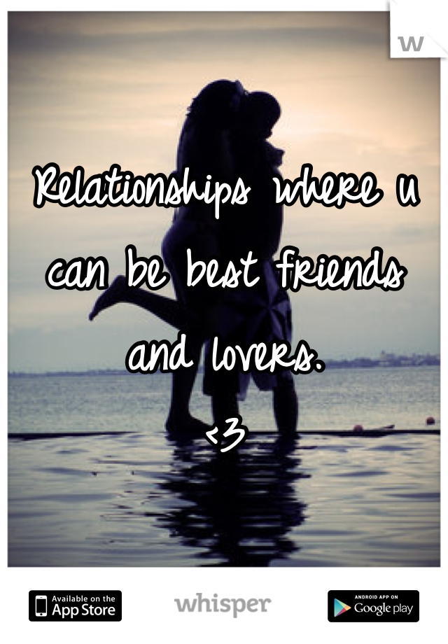 Relationships where u can be best friends and lovers. <3