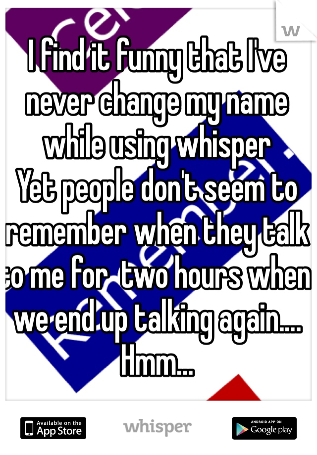 I find it funny that I've never change my name while using whisper  Yet people don't seem to remember when they talk to me for  two hours when we end up talking again.... Hmm...
