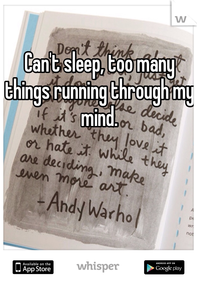 Can't sleep, too many things running through my mind.