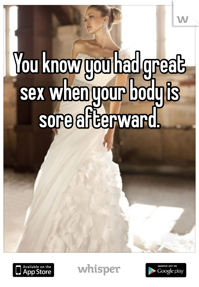 You know you had great sex when your body is sore afterward.