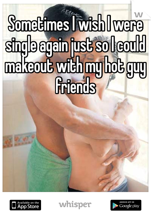 Sometimes I wish I were single again just so I could makeout with my hot guy friends