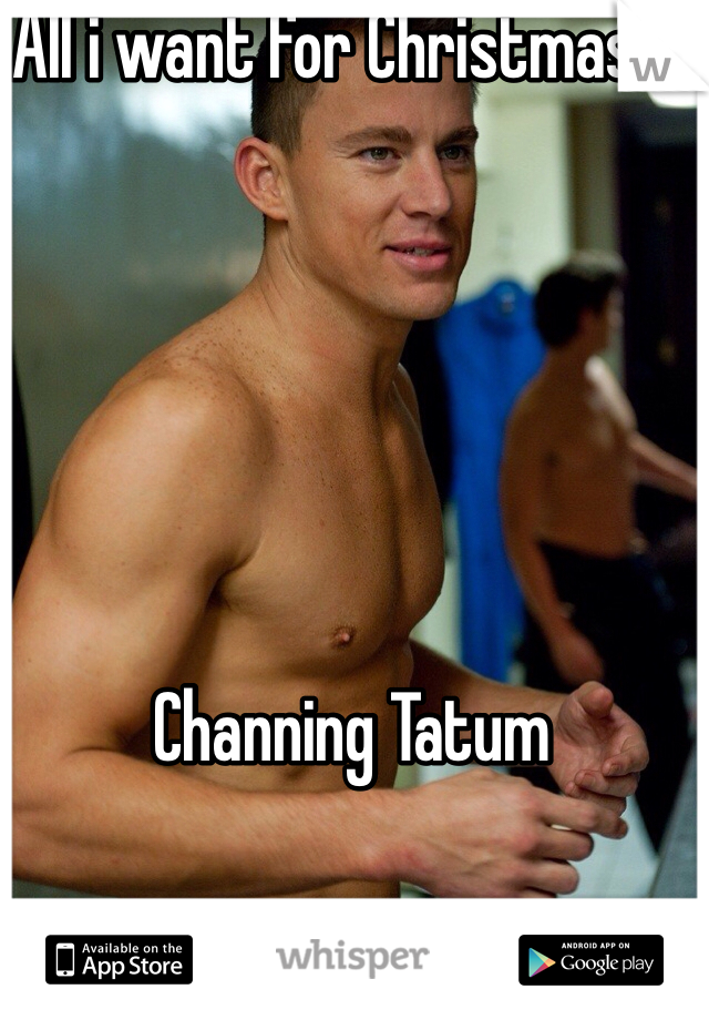 All i want for Christmas is       Channing Tatum