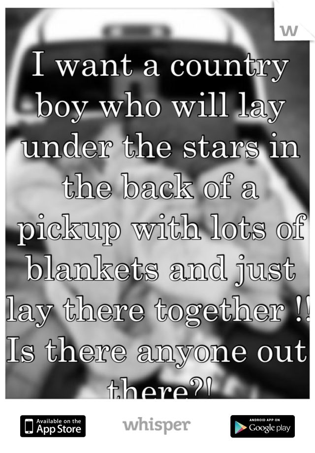 I want a country boy who will lay under the stars in the back of a pickup with lots of blankets and just lay there together !! Is there anyone out there?!
