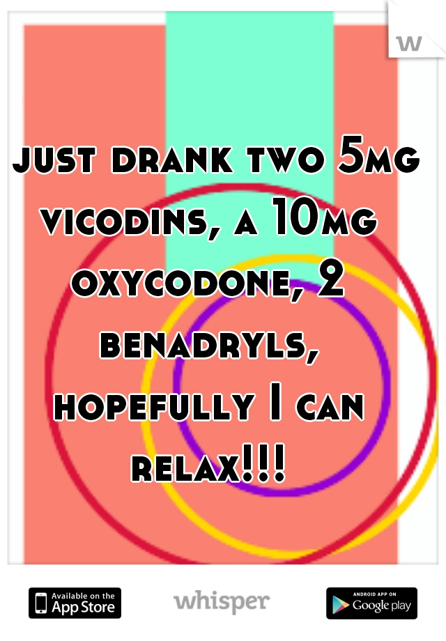 I just drank two 5mg vicodins, a 10mg oxycodone, 2 benadryls, hopefully I can relax!!!