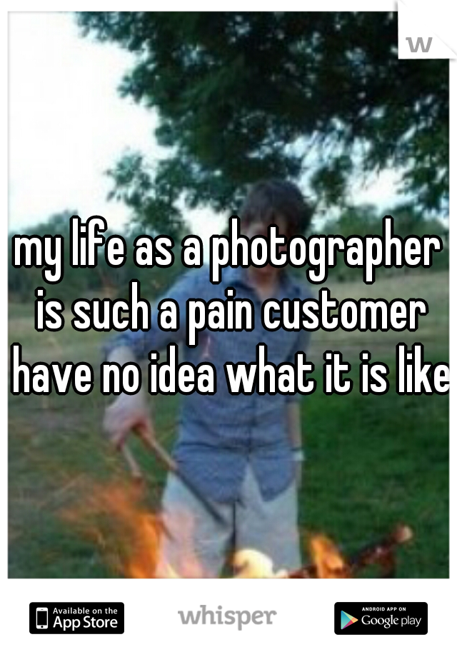 my life as a photographer is such a pain customer have no idea what it is like