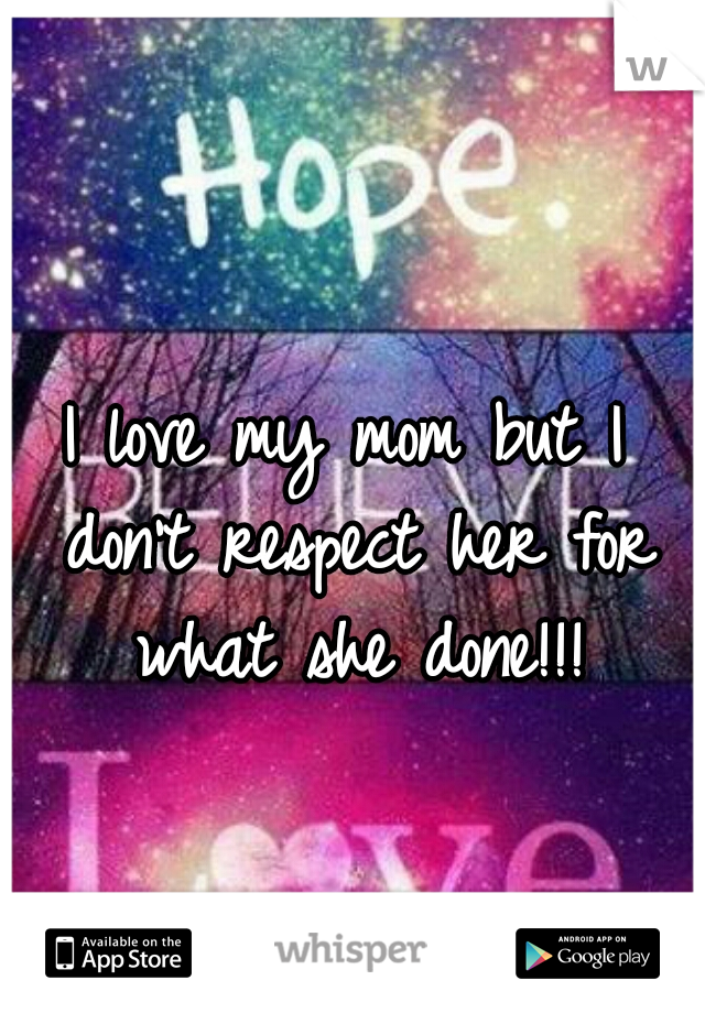 I love my mom but I don't respect her for what she done!!!
