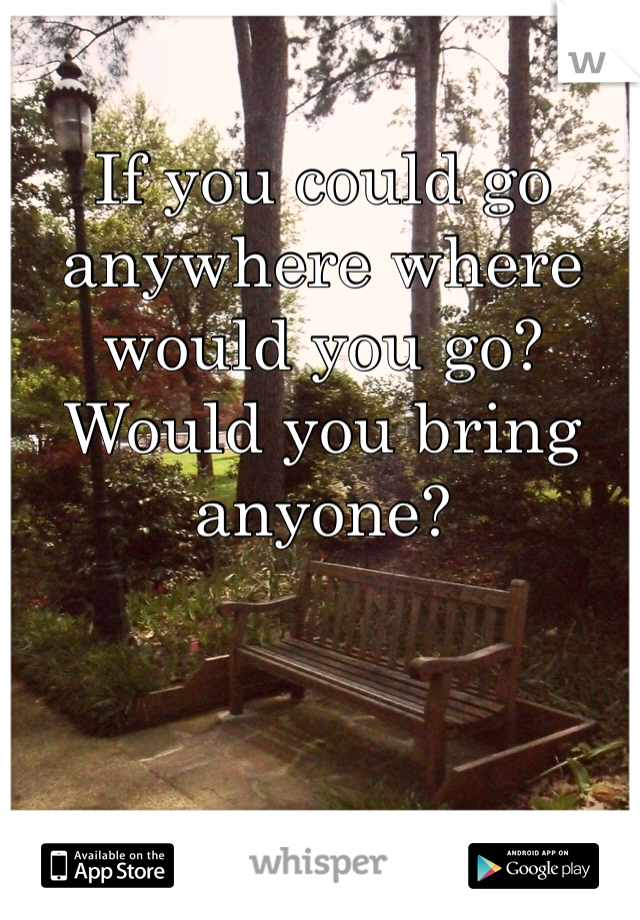If you could go anywhere where would you go? Would you bring anyone?