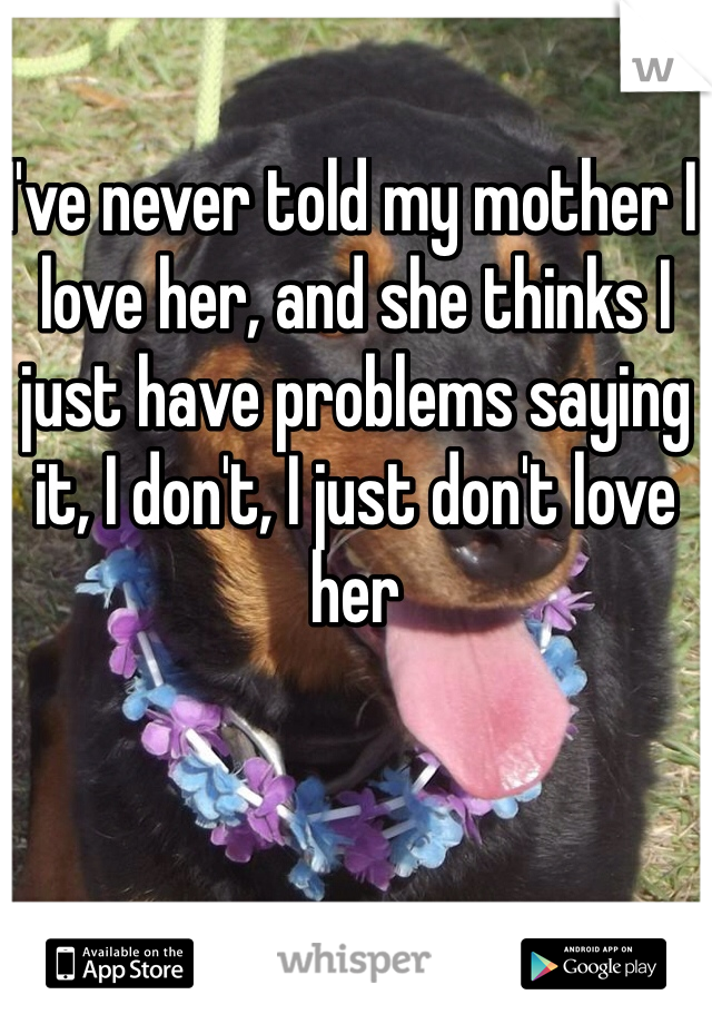 I've never told my mother I love her, and she thinks I just have problems saying it, I don't, I just don't love her