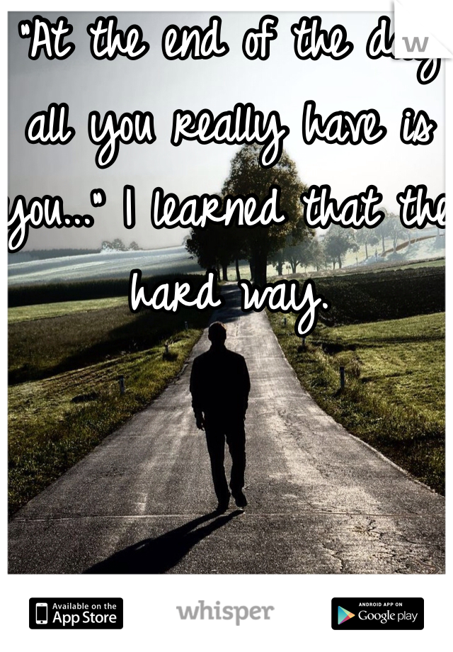 """""""At the end of the day all you really have is you..."""" I learned that the hard way."""
