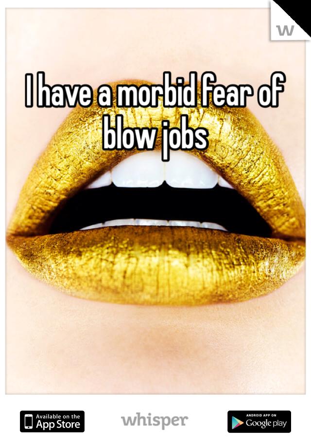 I have a morbid fear of blow jobs