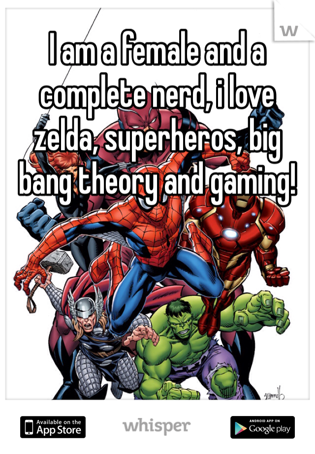 I am a female and a complete nerd, i love zelda, superheros, big bang theory and gaming!