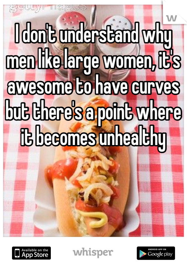 I don't understand why men like large women, it's awesome to have curves but there's a point where it becomes unhealthy
