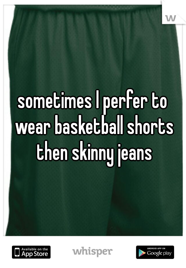 sometimes I perfer to wear basketball shorts then skinny jeans