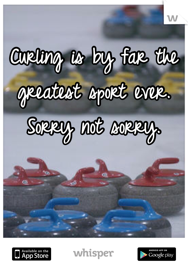 Curling is by far the greatest sport ever. Sorry not sorry.