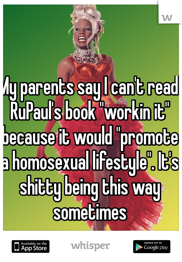 """My parents say I can't read RuPaul's book """"workin it"""" because it would """"promote a homosexual lifestyle"""". It's shitty being this way sometimes"""