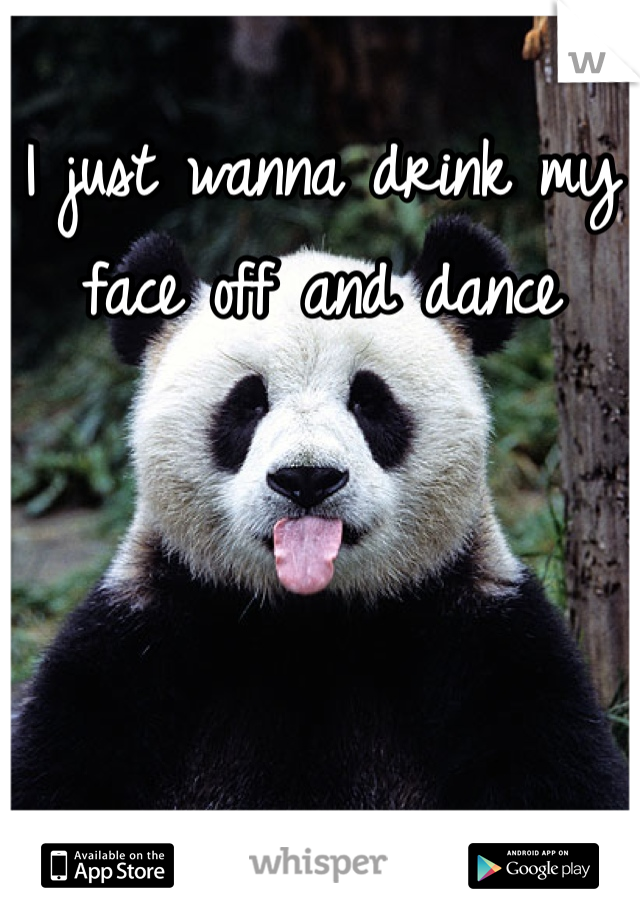 I just wanna drink my face off and dance