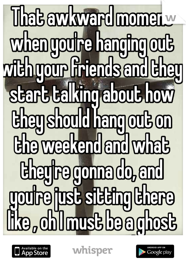 That awkward moment when you're hanging out with your friends and they start talking about how they should hang out on the weekend and what they're gonna do, and you're just sitting there like , oh I must be a ghost now? Kay cool...