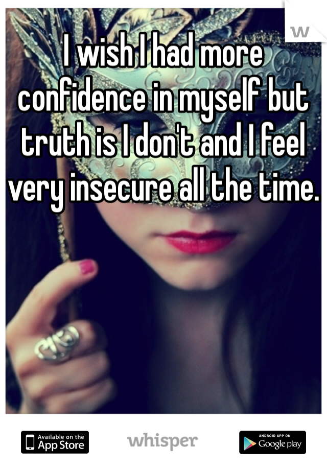 I wish I had more confidence in myself but truth is I don't and I feel very insecure all the time.