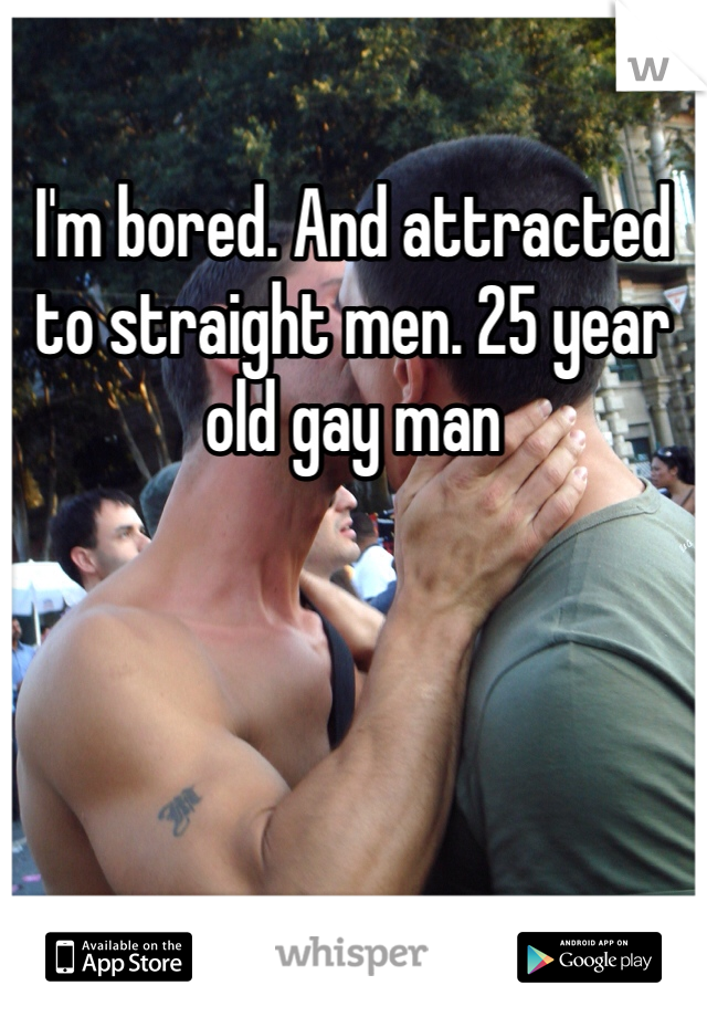 I'm bored. And attracted to straight men. 25 year old gay man