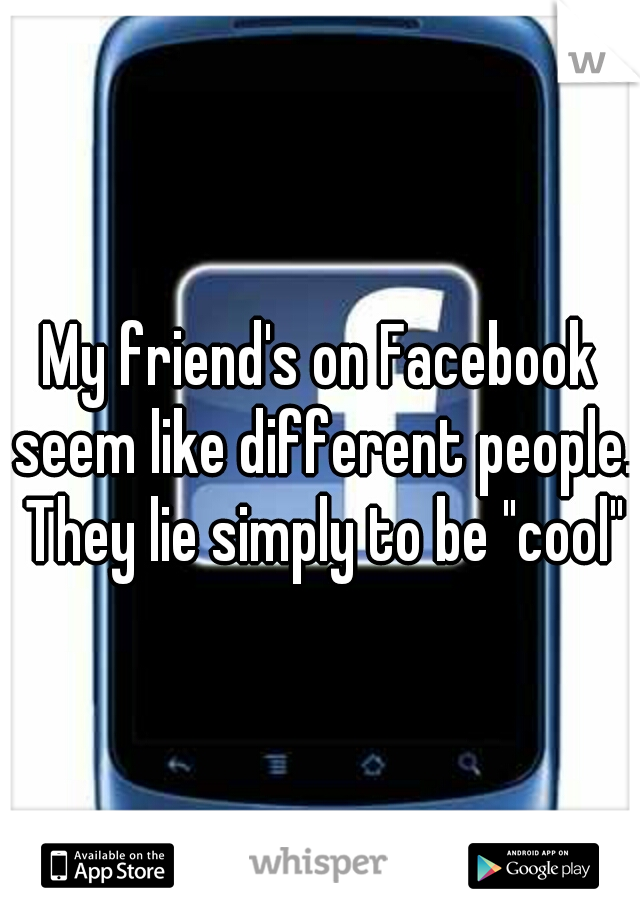 "My friend's on Facebook seem like different people. They lie simply to be ""cool"""